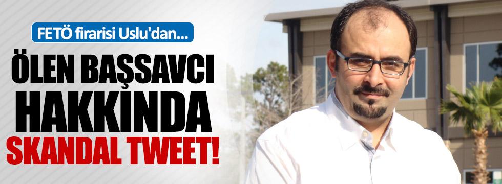 FETÖ firarisi Uslu'dan, Başsavcı hakkında skandal tweet