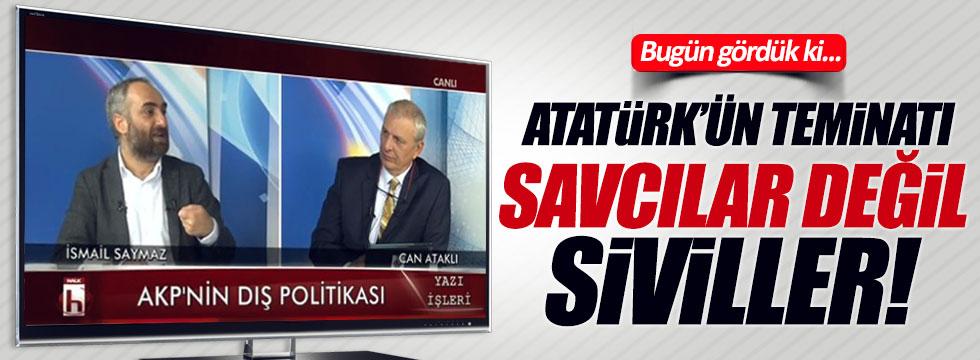 İsmail Saymaz: Bugün gördük ki; Atatürk'ün teminatı savcılar değil, siviller!