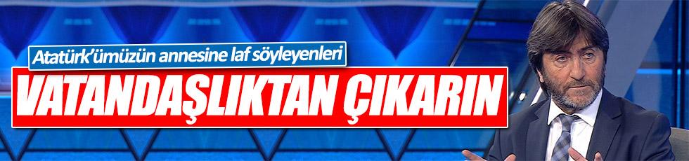 Rıdvan Dilmen: Atatürk'ümüzün annesine laf edenleri vatandaşlıktan çıkarın