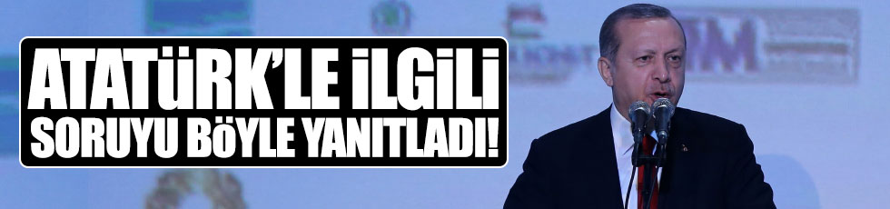 Erdoğan, Atatürk'le ilgili skandal sözlere cevap verdi