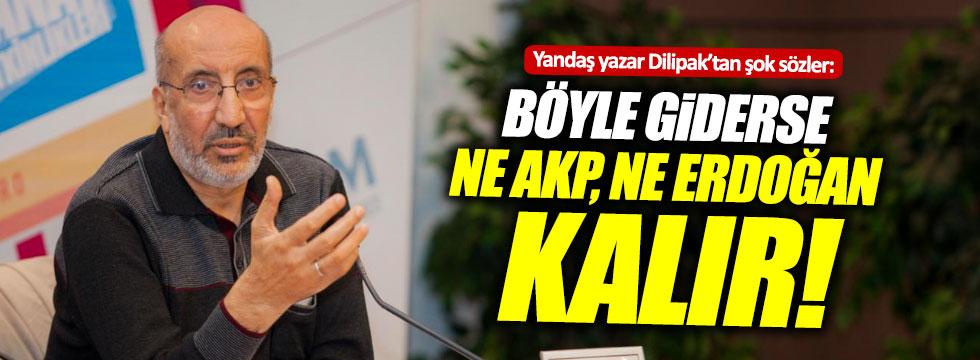 """Dilipak: """"Böyle giderse ne AKP, ne Erdoğan kalır"""""""