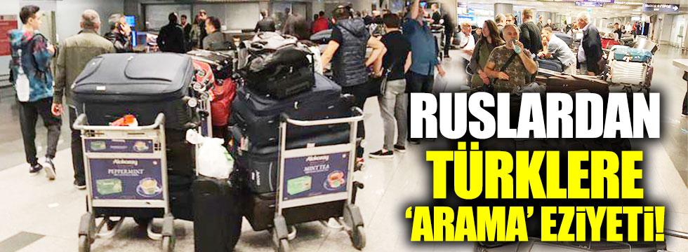 Ruslardan Türk işadamlarına  'ince arama' eziyeti!