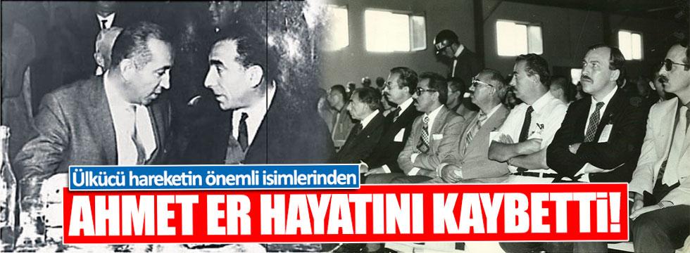 Ülkücü Ahmet Er hayatını kaybetti