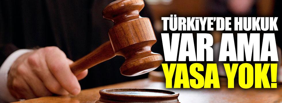 Türkiye'de hukuk var ama yasa yok!