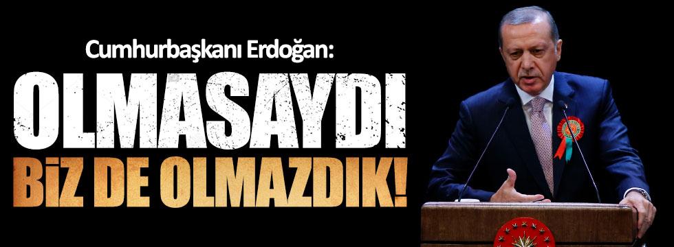 Erdoğan: Olmasaydı, olmazdık!