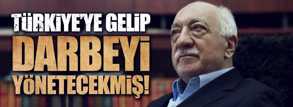 Gülen, darbeyi yönetmek için Türkiye'ye gelecekmiş