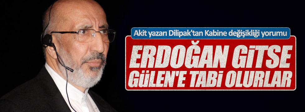 """Dilipak: """"Erdoğan gitse Gülen'e tabi olurlar"""""""