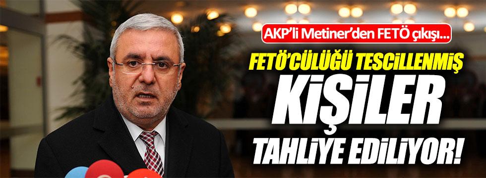 AKP'li Metiner'den FETÖ çıkışı : FETÖ'cülüğü tescilli kişiler tahliye ediliyor