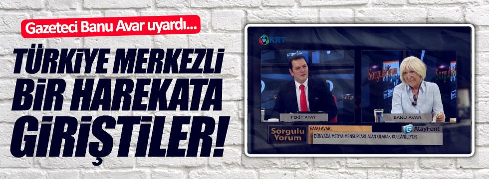 Gazeteci Banu Avar uyardı: Türkiye merkezli bir harekata giriştiler!
