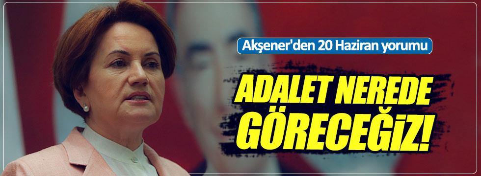 Akşener'den 20 Haziran yorumu: Adalet nerede göreceğiz!