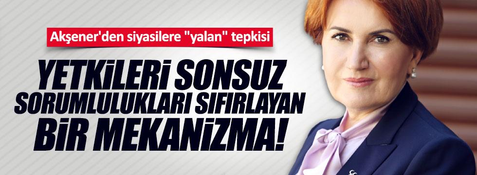 """Akşener'den siyasilere """"yalan"""" tepkisi: Yetkileri sonsuz, sorumlulukları sıfırlayan bir mekanizma"""