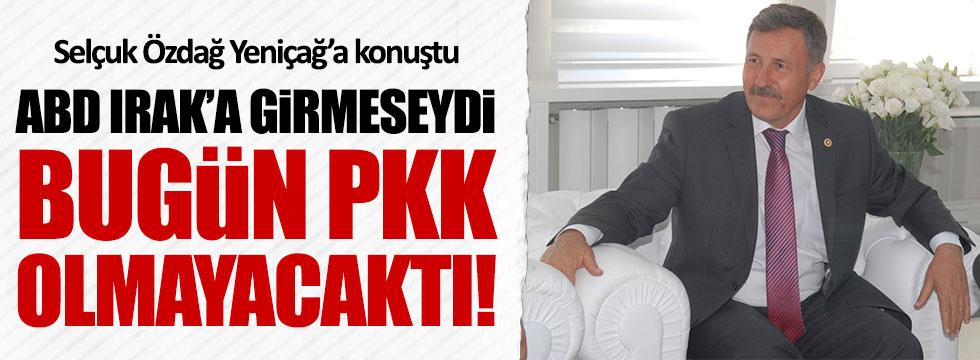 AKP'li Özdağ: ABD Irak'amüdahale etmeseydi,PKKolmazdı