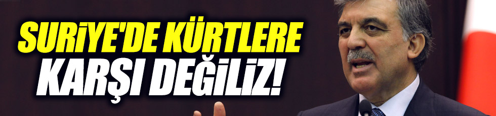 """Gül, """"Suriye'de Kürtlere karşı değiliz"""""""