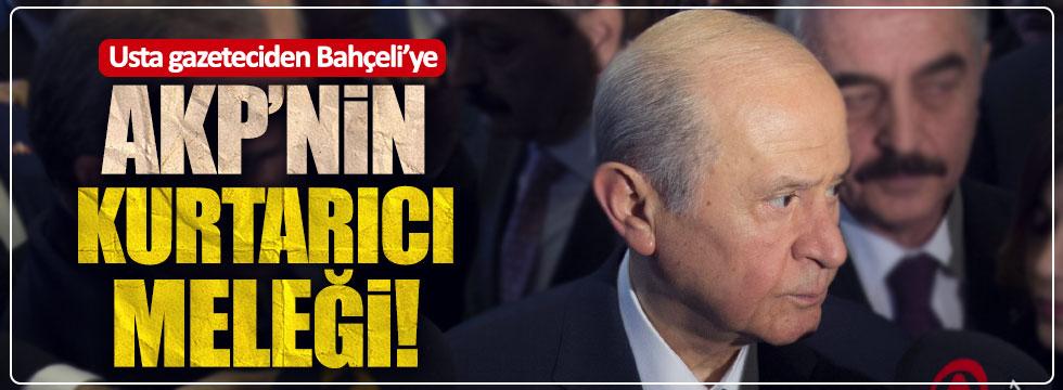 Usta gazeteciden Bahçeli'ye: AKP'nin kurtarıcı meleği!