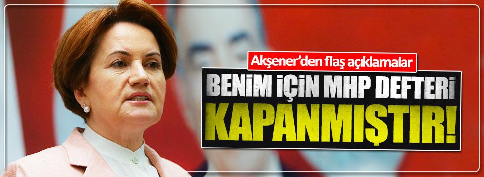 Akşener: MHP defteri kapanmıştır!