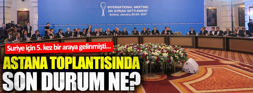 Suriye için düzenlenen Astana toplantılarında son durum ne?
