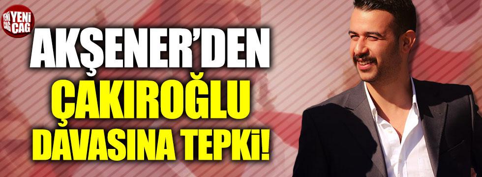 Akşener'den Çakıroğlu davasına tepki!