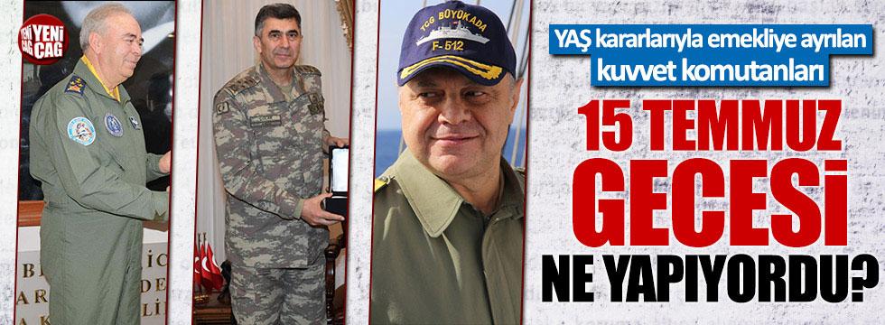 YAŞ kararlarıyla emekli olan Kuvvet Komutanları 15 Temmuz gecesi ne yapıyordu?