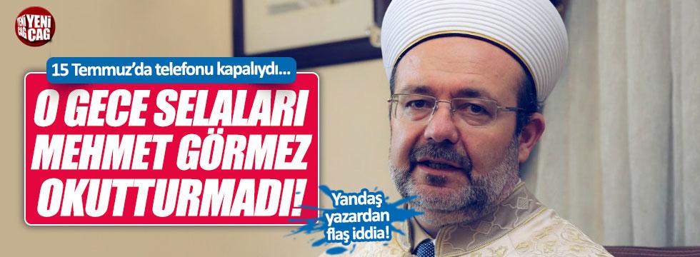 """""""O gece salaları Mehmet Görmez okutturmadı!"""""""