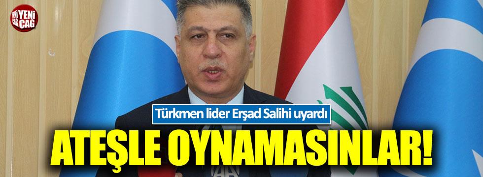 Türkmen lider Salihi'den sert çıkış: Ateşle oynuyorlar!
