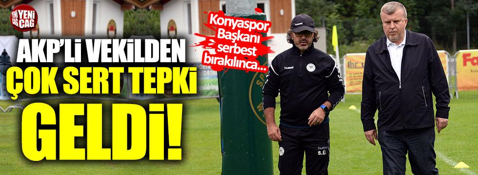 Konyaspor Başkanı'nın serbest bırakımasına AKP'li vekilden tepki!