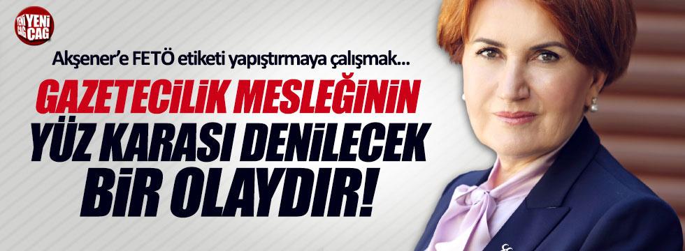 O gazeteciden Akşener'e yapılan iftiraya tepki!