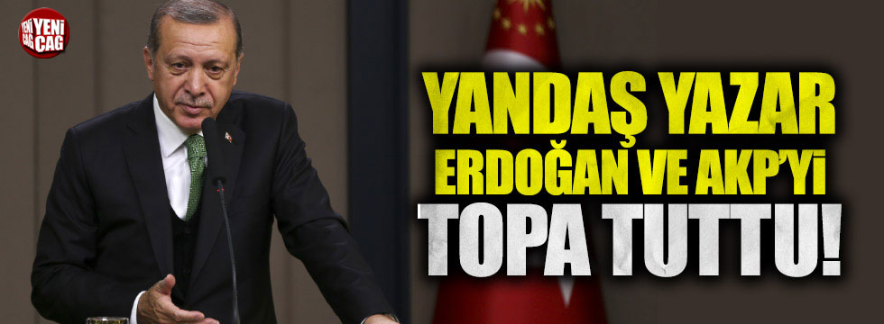 Yandaş yazar Erdoğan ve AKP'yi topa tuttu!