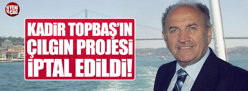 Kadir Topbaş'ın çılgın projesi iptal edildi!