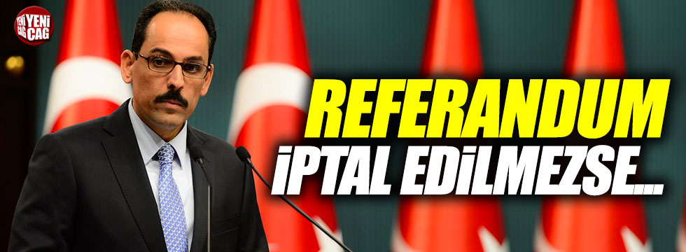 Kalın: Referandum iptal edilmezse...