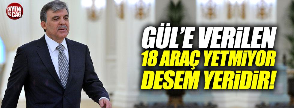 """""""Abdullah Gül'e verilen 18 araç yetmiyor desem yeridir"""""""