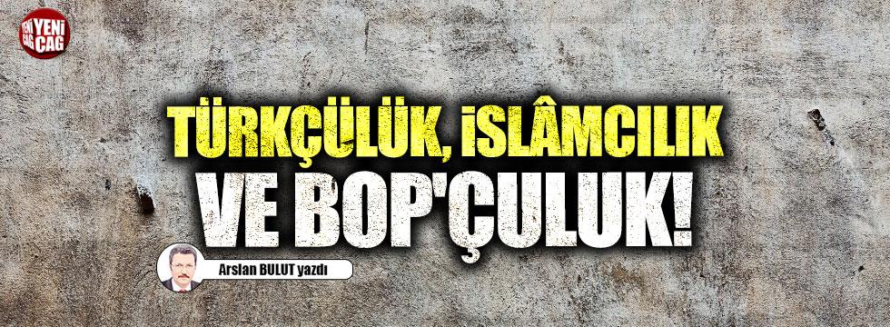 Türkçülük, İslâmcılık ve BOP'çuluk!