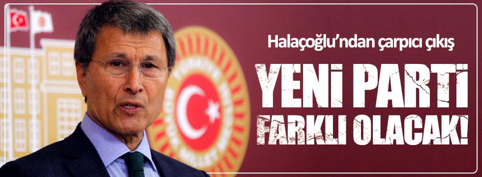 Halaçoğlu: 'Yeni Parti' farklı olacak!