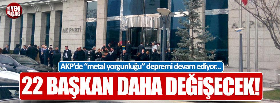 AKP'de 22 başkan daha değişecek!