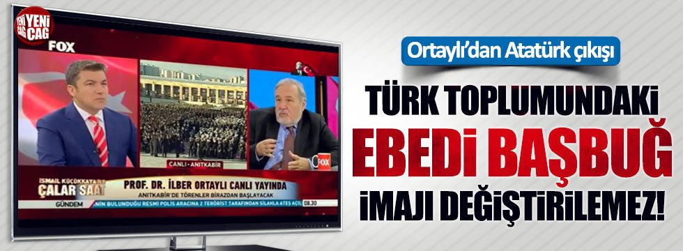"""İlber Ortaylı: """"Türk toplumundaki ebedi başbuğ imajı değiştirilemez!"""""""