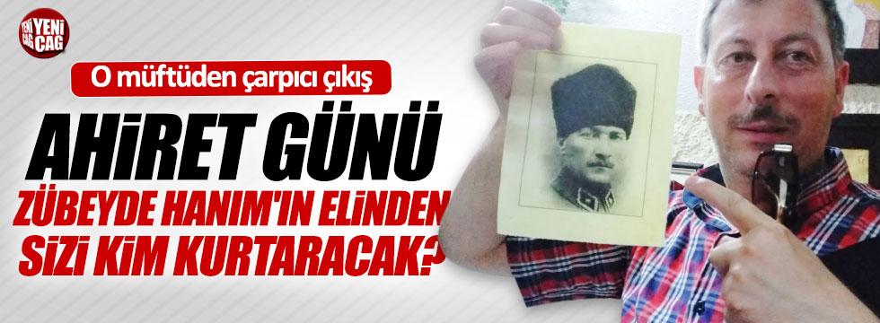 """""""Ahirette sizi Atatürk ve Zübeyde Hanım'ın elinden kim kurtaracak?"""""""