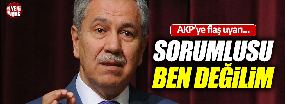 """Arınç'tan AKP'ye uyarı, """"Sorumlusu ben değilim"""""""