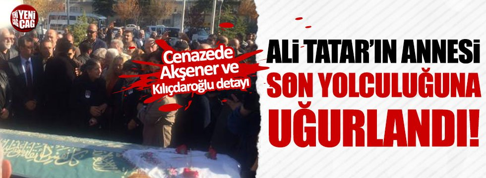 Ali Tatar'ın annesi son yolculuğuna uğurlandı
