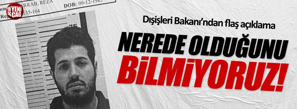 Dışişleri Bakanı Çavuşoğlu: Zarrab'ın nerede olduğunu bilmiyoruz