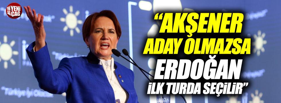 """""""Akşener aday olmazsa Erdoğan ilk turda seçilir"""""""