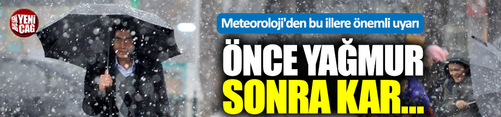 Meteoroloji'den önemli uyarı: Önce yağmur sonra kar geliyor