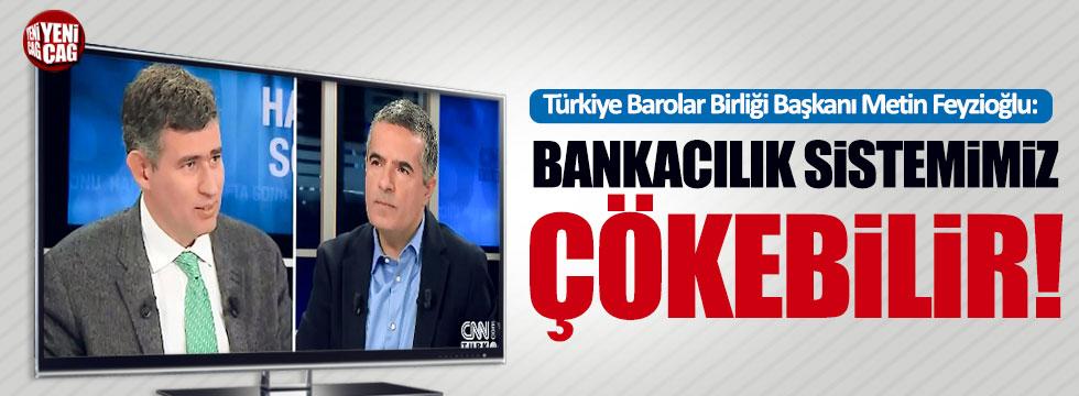 """Metin Feyzioğlu: """"Bankacılık sistemimiz çökebilir!"""""""