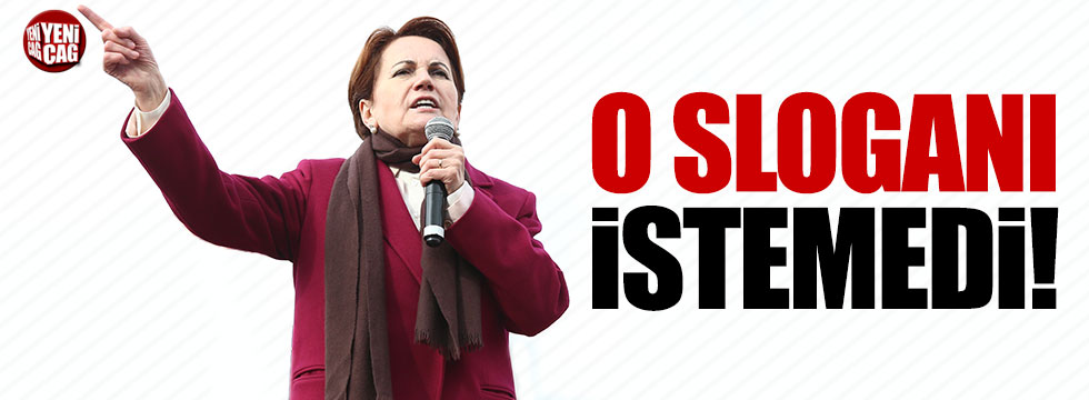 Meral Akşener o sloganı istemedi