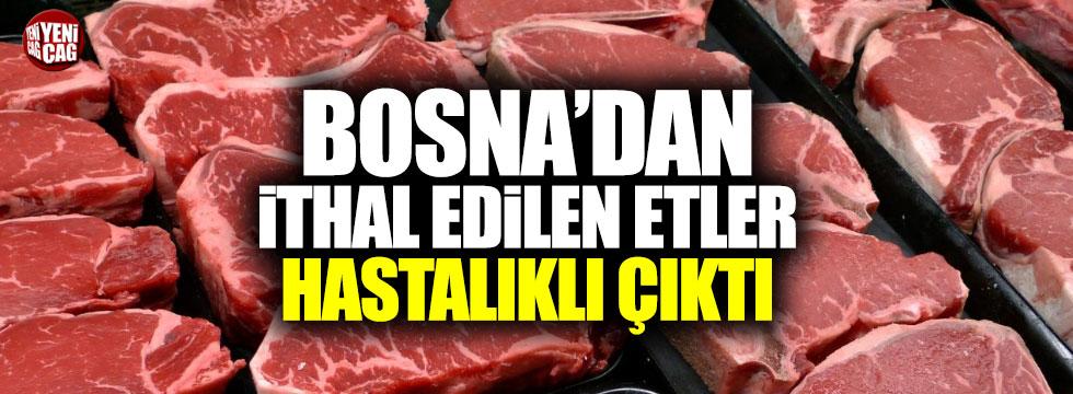 Bosna'dan ithal edilen etler hastalıklı çıktı