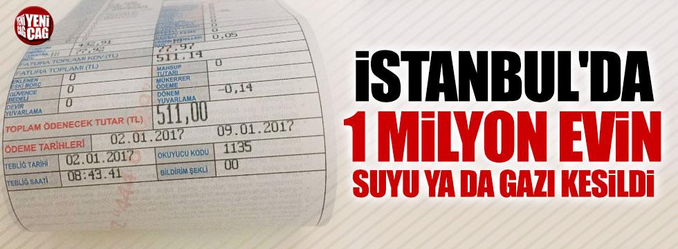 """""""İstanbul'da 1 milyon evin suyu ya da gazı kesildi"""""""