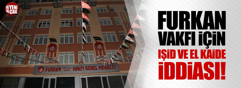 """Furkan Vakfı için """"IŞİD ve El Kaide"""" iddiası!"""