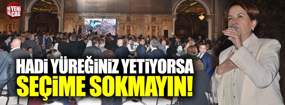 """Akşener: """"Hadi yüreğiniz yetiyorsa İYİ Parti'yi seçime sokmayın"""""""