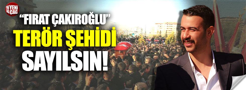 """""""Fırat Çakıroğlu"""" terör şehidi sayılsın!"""