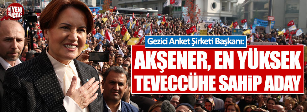 Gezici Anket Şirketi Başkanı: Akşener, en yüksek teveccühe sahip aday