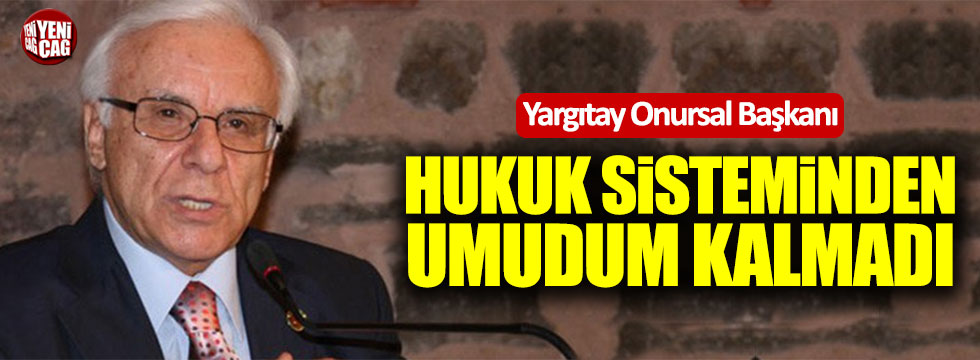 Yargıtay Onursal Başkanı: Hukuk sisteminden umudum kalmadı