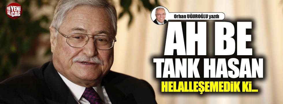 Ah be Tank Hasan helalleşemedik ki...